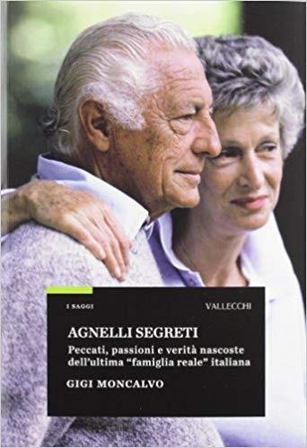Agnelli segreti. Peccati, passioni e verità nascoste dell'ultima «famiglia reale» italiana Gigi Moncalvo